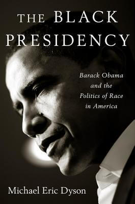 Click for more detail about The Black Presidency: Barack Obama and the Politics of Race in America by Michael Eric Dyson