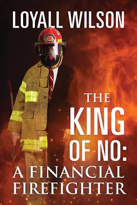 Click for more detail about The King of No: A Financial Firefighter by Loyall Wilson