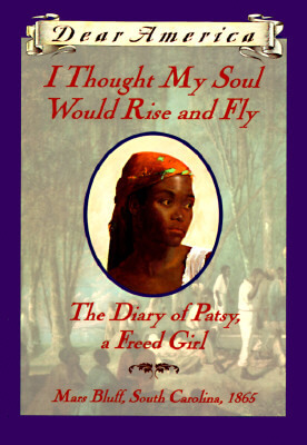 Click for more detail about I Thought My Soul Would Rise and Fly: The Diary of Patsy, a Freed Girl, Mars Bluff, South Carolina 1865 (Dear America Series) by Joyce Hansen