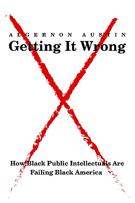 Click for a larger image of Getting It Wrong: How Black Public Intellectuals Are Failing Black America