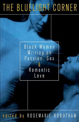 Click for more detail about The Bluelight Corner: Black Women Writing on Passion, Sex, and Romantic Love by Rosemarie Robotham