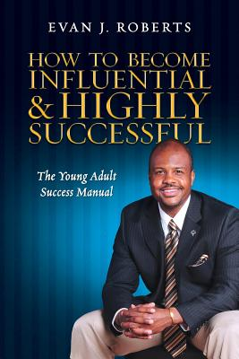 Click for more detail about How to Become Influential and Highly Successful: The Young Adult Success Manual by Evan J. Roberts