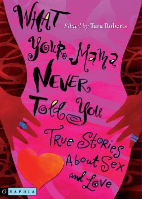 Click for more detail about What Your Mama Never Told You: True Stories About Sex and Love by Tara Roberts