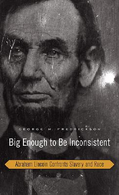 Click for more detail about Big Enough To Be Inconsistent: Abraham Lincoln Confronts Slavery And Race (The W. E. B. Du Bois Lectures) by George M. Fredrickson