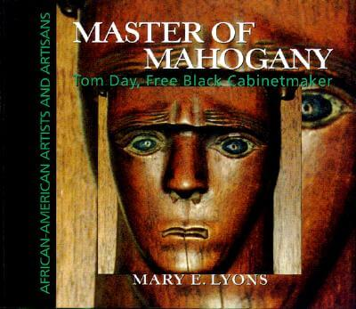 Click for more detail about Master of Mahogany: Tom Day, Free Black Cabinetmaker (African-American Artists and Artisans) by Mary E. Lyons