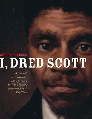 book cover I, Dred Scott: A Fictional Slave Narrative Based on the Life and Legal Precedent of Dred Scott by Shelia P. Moses