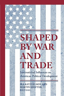 Book Cover Shaped by War and Trade: International Influences on American Political Development by Ira Katznelson
