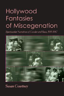 Book Cover Hollywood Fantasies of Miscegenation: Spectacular Narratives of Gender and Race by Susan Courtney