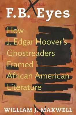 Click for more detail about F.B. Eyes: How J. Edgar Hoover's Ghostreaders Framed African American Literature by William J. Maxwell