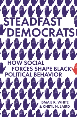 Book Cover Steadfast Democrats: How Social Forces Shape Black Political Behavior by Ismail K. White and Chryl N. Laird