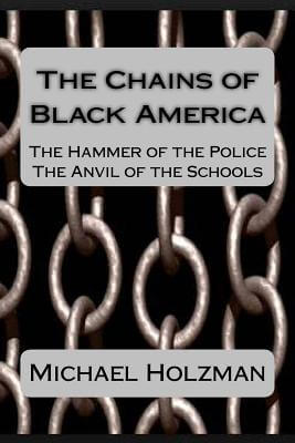 Click for more detail about The Chains of Black America: The Hammer of the Police; The Anvil of the Schools by Michael H. Holzman