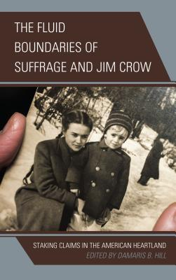 Click for more detail about The Fluid Boundaries of Suffrage and Jim Crow: Staking Claims in the American Heartland by Damaris B. Hill