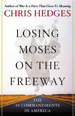 Click for more detail about Losing Moses on the Freeway: The 10 Commandments in America by Chris Hedges