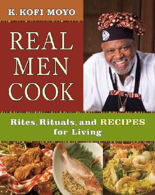 Click for a larger image of Real Men Cook: Rites, Rituals, and Recipes for Living