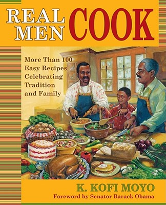 Click for more detail about Real Men Cook: More Than 100 Easy Recipes Celebrating Tradition and Family by K. Kofi Moyo