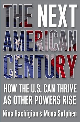 Click for more detail about The Next American Century: How The U.S. Can Thrive As Other Powers Rise by Nina Hachigian and Mona Sutphen