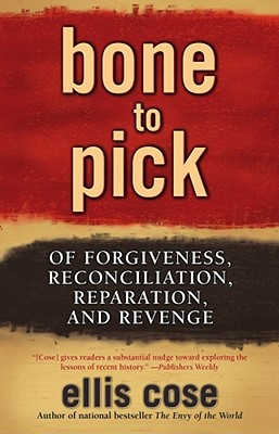 Click for more detail about Bone To Pick: Of Forgiveness, Reconciliation, Reparation, And Revenge by Ellis Cose