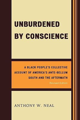 Click for more detail about Unburdened By Conscience: A Black People's Collective Account Of America's Ante-Bellum South And The Aftermath by Anthony W. Neal
