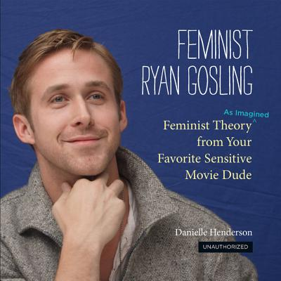 Click for more detail about Feminist Ryan Gosling: Feminist Theory (as Imagined) from Your Favorite Sensitive Movie Dude by Danielle Henderson