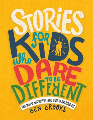 Click for more detail about Stories for Kids Who Dare to Be Different: True Tales of Amazing People Who Stood Up and Stood Out by Ben Brooks