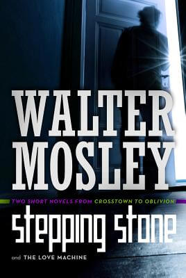Click for more detail about Stepping Stone and Love Machine: Two Short Novels from Crosstown to Oblivion by Walter Mosley
