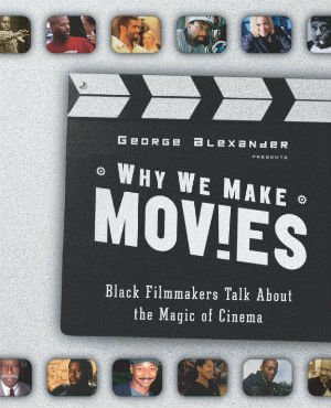 Click for more detail about Why We Make Movies: Black Filmmakers Talk About the Magic of Cinema by George Alexander