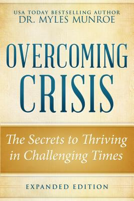 Click for more detail about Overcoming Crisis Expanded  The Secrets to Thriving in Challenging Times by Myles Munroe