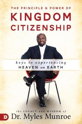 Click for more detail about The Principle and Power of Kingdom Citizenship: Keys to Experiencing Heaven on Earth by Myles Munroe