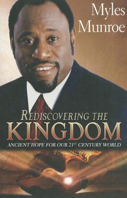 Click for more detail about Rediscovering the Kingdom: Ancient Hope for Our 21st Century World by Myles Munroe