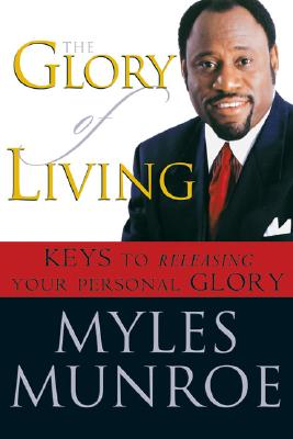 Click for more detail about The Glory of Living: Keys to Releasing Your Personal Glory by Myles Munroe