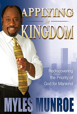 Click for more detail about Applying the Kingdom: Rediscovering the Priority of God for Mankind by Myles Munroe