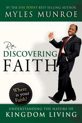 Click for more detail about Rediscovering Faith: Understanding the Nature of Kingdom Living by Myles Munroe