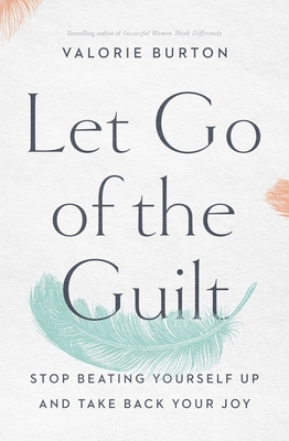 Click for more detail about Let Go of the Guilt: Stop Beating Yourself Up and Take Back Your Joy by Valorie Burton