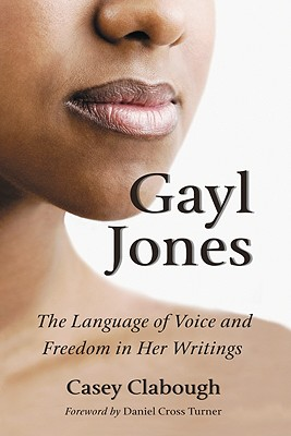 Click for more detail about Gayl Jones: The Language Of Voice And Freedom In Her Writings by Casey Clabough