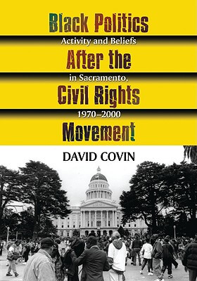 Click for more detail about Black Politics After The Civil Rights Movement: Activity And Beliefs In Sacramento, 1970-2000 by David Covin