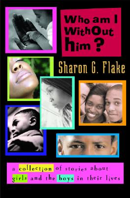 Book Cover Who Am I Without Him?: Short Stories About Girls And The Boys In Their Lives (Coretta Scott King Author Honor Books) by Sharon G. Flake