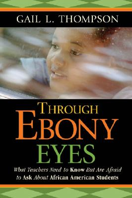 Click for a larger image of Through Ebony Eyes: What Teachers Need to Know But Are Afraid to Ask About African American Students