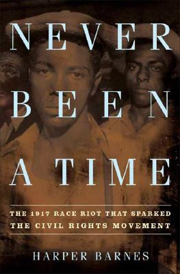Click for more detail about Never Been A Time: The 1917 Race Riot That Sparked The Civil Rights Movement by Harper Barnes