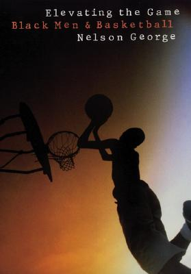 Click for more detail about Elevating the Game: Black Men and Basketball by Nelson George