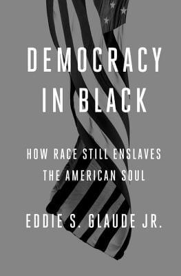 Click for more detail about Democracy in Black: How Race Still Enslaves the American Soul by Eddie S. Glaude Jr.