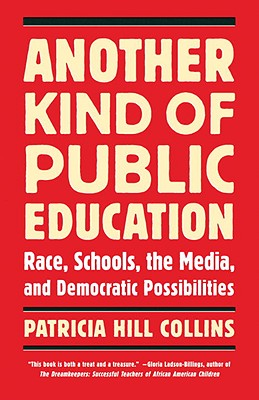 Book Cover Another Kind of Public Education: Race, Schools, the Media, and Democratic Possibilities by Patricia Hill Collins