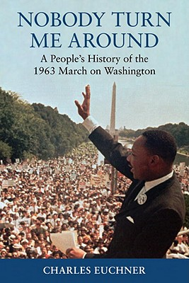 Click for more detail about Nobody Turn Me Around: A People's History of the 1963 March on Washington by Charles Euchner