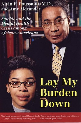 Click for more detail about Lay My Burden Down: Suicide and the Mental Health Crisis Among African-Americans by Alvin Poussaint and Amy Alexander