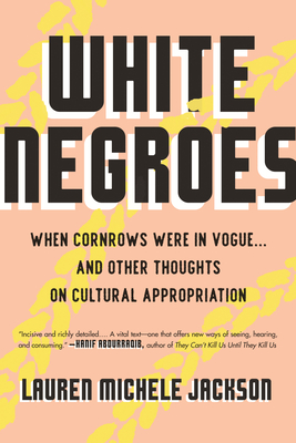 Book Cover White Negroes: When Cornrows Were in Vogue … and Other Thoughts on Cultural Appropriation by Lauren Michele Jackson