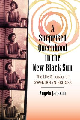 Click for more detail about Surprised Queenhood in the New Black Sun: The Life & Legacy of Gwendolyn Brooks by Angela Jackson