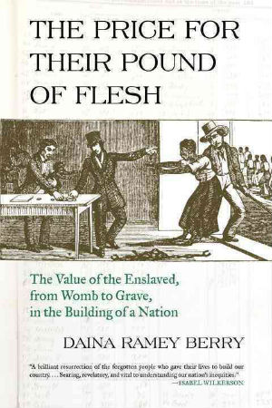 Click for more detail about The Price for Their Pound of Flesh: The Value of the Enslaved, from Womb to Grave, in the Building of a Nation by Daina Ramey Berry
