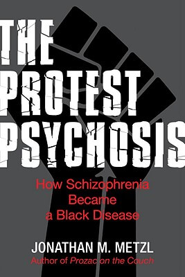 Click for more detail about The Protest Psychosis: How Schizophrenia Became A Black Disease by Jonathan Metzl