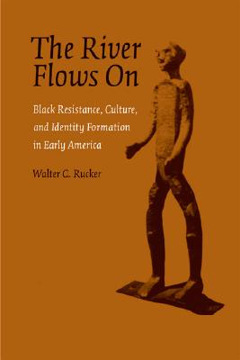 Click for more detail about The River Flows On: Black Resistance, Culture, and Identity Formation in Early America by Walter C. Rucker