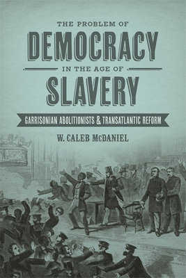 Click for more detail about The Problem of Democracy in the Age of Slavery: Garrisonian Abolitionists & Transatlantic Reform by W. Caleb McDaniel