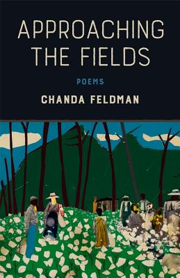 Click for more detail about Approaching the Fields: Poems by Chanda Feldman